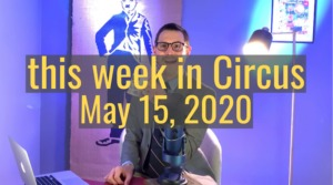 <em>this week in Circus</em>, May 15th, 2020