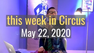 <em>this week in Circus</em>, May 22nd, 2020