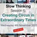 Slow Thinking Session 6: Creating Circus in Extraordinary Times - Circus Events - CircusTalk